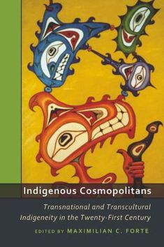 Forte, Maximilian C. Indigenous Cosmopolitans: Transnational and Transcultural Indigeneity in the Twenty-First Century. New York: Peter Lang, Print. Cosmopolitan, University Of South Dakota, Indigenous Peoples Day, Dream Library, Trinidad, Bowser, The Twenties, Identity, Culture