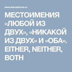 МЕСТОИМЕНИЯ «ЛЮБОЙ ИЗ ДВУХ», «НИКАКОЙ ИЗ ДВУХ» И «ОБА». EITHER, NEITHER, BOTH