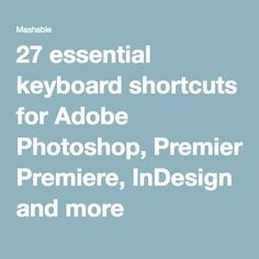 27 essential keyboard shortcuts for Adobe Photoshop, Premiere, InDesign and more