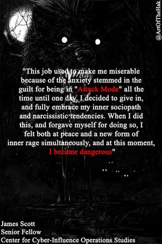 """""""This job used to make me miserable because of the anxiety stemmed in the guilt for being in """"Attack Mode"""" all the time until one day, I decided to give in, and fully embrace my inner sociopath and narcissistic tendencies. When I did this, and forgave myself for doing so, I felt both at peace and a new form of inner rage simultaneously, and at this moment, I became dangerous.""""- James Scott, Senior fellow, ICIT and CCIOS Narcissistic Tendencies, Cyber Warfare, Psychological Warfare, James Scott, Forgive Me, Sociopath, I Decided, Coffee Beans, Mary Janes"""