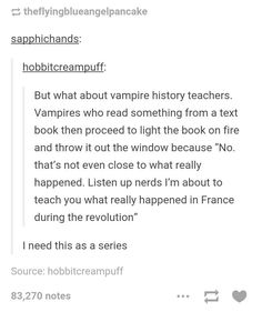 "Vampire History Teacher! (Warning: The opinions of history as told in this book are those of the ""fictional"" characters and should not be used as historical fact... maybe...) Or as a tv series that is secretly teaching teens history but with the pop images of vampires... My brain needs to shut off; it's coming up with to many ways this could go."