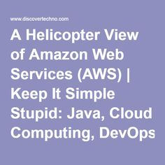 A Helicopter View of Amazon Web Services (AWS) | Keep It Simple Stupid: Java, Cloud Computing, DevOps, Testing, Linux, Windows, etc.