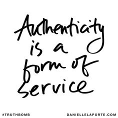 Authenticity is a form of service. Subscribe: DanielleLaPorte.com #Truthbomb #Words #Quotes