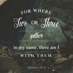 """For where two or three are gathered in my name, there am I among them.""""  Matt. 18:20 ESV  http://bible.com/59/mat.18.20.ESV"""