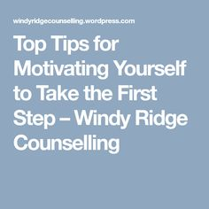 Top Tips for Motivating Yourself to Take the First Step – Windy Ridge Counselling