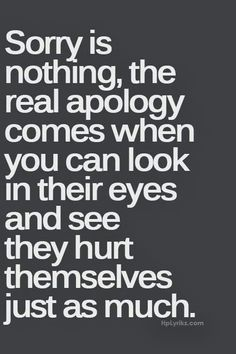 Sorry is nothing, the real apology comes when you can look in their eyes and see they hurt themselves just as much. Description from pinterest.com. I searched for this on bing.com/images