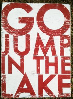 Go Jump in the Lake, Large Bold Rustic Sign 22 x 30. $70.00, via Etsy.