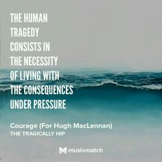 Courage, The Tragically Hip Musixmatch Lyrics Tragically Hip Lyrics, Hip Tattoo Quotes, Quotes To Live By, Me Quotes, Canadian Things, Favorite Son, Under Pressure, Day For Night, Some Words