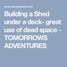 Building a Shed under a deck- great use of dead space - TOMORROWS ADVENTURES