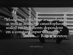 """Modernist buildings are ecological as well as aesthetic catastrophes: sealed environments dependent on a constant input of energy""  — Roger Scruton"