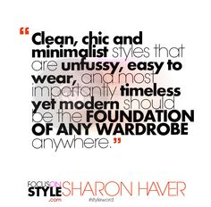 """Clean, chic and minimalist styles that are unfussy, easy to wear, and most importantly timeless yet modern should be the FOUNDATION OF ANY WARDROBE anywhere.""  For more daily stylist tips + style inspiration, visit: https://focusonstyle.com/styleword/ #fashionquote #styleword"