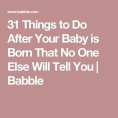 31 Things to Do After Your Baby is Born That No One Else Will Tell You | Babble