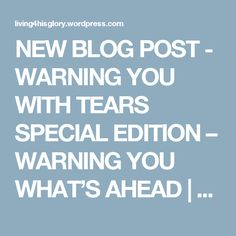 NEW BLOG POST - WARNING YOU WITH TEARS SPECIAL EDITION – WARNING YOU WHAT'S AHEAD | Living4HisGlory's Blog