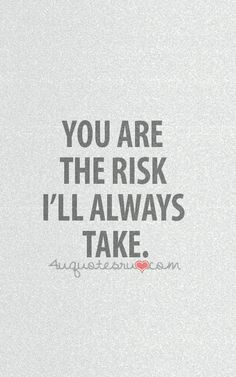 You are the risk I'll always take.