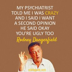 My psychiatrist told me I was crazy and I said I want a second opinion. He said okay you're ugly too. - Rodney Dangerfield