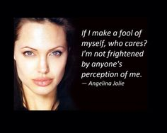 """If I make a fool of myself, who cares? I'm not frightened by anyone's perception of me. Angelina Jolie Quotes, Brad And Angelina, Queen Quotes, Girl Quotes, Great Quotes, Inspirational Quotes, Thought Provoking, The Fool, Strong Women"