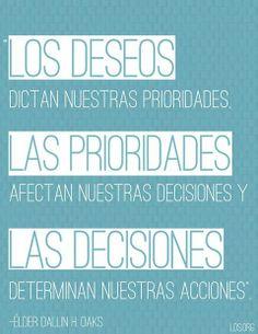 Los deseos dictan nuestras prioridades, las prioridades afectan nuestras decisiones y las decisiones determinan nuestras acciones.