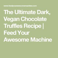 The Ultimate Dark, Vegan Chocolate Truffles Recipe   Feed Your Awesome Machine