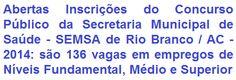 A Secretaria Municipal de Saúde de Rio Branco - SEMSA, órgão da Prefeitura Municipal de Rio Branco / AC, torna pública a realização de Concurso Público para provimento de 136 vagas para cargos de Níveis Fundamental, Médio e Superior do quadro de pessoal permanente de sua Secretaria de Saúde. Os vencimentos iniciais, de acordo ao emprego, variam de R$ 730,53 a R$ 2.424,71, podendo ainda ser acrescidos de gratificações.