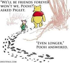 """Winnie the Pooh and Piglet. """"We'll be friends forever won't we, Pooh?"""" asked Piglet. """"Even longer,"""" Pooh answered. Bff Quotes, Disney Quotes, Quotable Quotes, Cute Quotes, Great Quotes, Quotes To Live By, Inspirational Quotes, Winnie The Pooh Quotes, Winnie The Pooh Friends"""