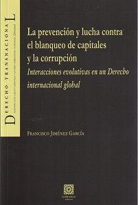La prevención y lucha contra el blanqueo de capitales y la corrupción : interacciones evolutivas en un derecho internacional global / Francisco Jiménez García. - 2015