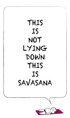This picture is really funny. It really says it all. Savasana isn't just lying down. It really helps you on your focusing skills ; focusing on your breathe. Inhaling the positive vibes, exhaling the negative.