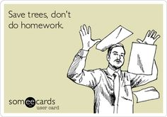 Save trees, don't do homework.