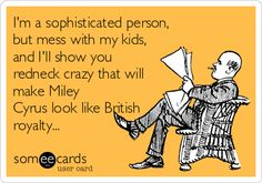 I'm a sophisticated person, but mess with my kids, and I'll show you redneck crazy that will make Miley Cyrus look like British royalty...