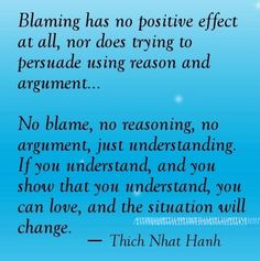 Blaming has no positive effect at all, nor does trying to persuade using reason and argument. No blame, no reasoning, no argument, just understanding. If you understand, and you show that you understand, you can love, and the situation will change.
