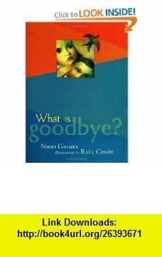 What is Goodbye? Nikki Grimes, Raul Colon , ISBN-10: 0786807784  ,  , ASIN: B0046LUP6I , tutorials , pdf , ebook , torrent , downloads , rapidshare , filesonic , hotfile , megaupload , fileserve