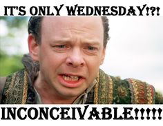 It's only Wednesday!?! Inconceivable!!!!