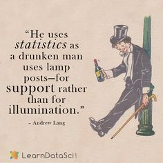 """He uses statistics as a drunken man uses lamp posts - for support rather than for illumination."" -Andrew Lang  Data quote, data science, big data, data analytics, data analysis, business intelligence, data mining, deep learning, artificial intelligence"