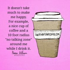 """It doesn't take much to make me happy. For example, a nice Cup of coffee and a 10 foot radius """"no talking zone"""" around me while I drink it."""