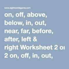 on, off, above, below, in, out, near, far, before, after, left & right Worksheet 2	on, off, in, out, above, below, left, right, before, after, over & under Worksheet 3	over, under, near, far, before, after, left & right Worksheet 4	top & bottom Worksheet 5	top, middle & bottom Worksheet 6	left, between & right Worksheet 7	start & finish (go & stop are included too) Worksheet 8	above & below Worksheet 9	front & middle Worksheet 10	inside & outside Worksheet 11	before & after Worksheet…