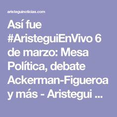 Así fue #AristeguiEnVivo 6 de marzo: Mesa Política, debate Ackerman-Figueroa y más - Aristegui Noticias