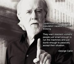 """""""Governments don't want a population capable of critical thinking...they want obedient workers, people just smart enough to run the machines and just dumb enough to passively accept their situation"""""""