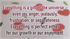 """""""Everything is a gift of the universe – even joy, anger, jealously, frustration, or separateness. Everything is perfect either for our growth or our enjoyment."""" – Ken Keyes Jr #aylake #happiness #quotes #happinessquotes Happiness Quotes, Happy Quotes, Be Perfect, Jr, Everything, Universe, Gifts, Presents, Luck Quotes"""