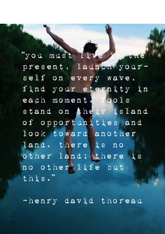 Henry David Thoreau      You must live in the present...