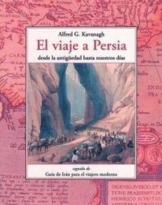 Viaje a Persia : desde la antigüedad hasta nuestros días seguido de guía de Irán para el viajero moderno / Alfred G. Kavanagh