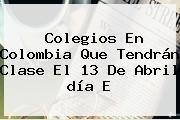 http://tecnoautos.com/wp-content/uploads/imagenes/tendencias/thumbs/colegios-en-colombia-que-tendran-clase-el-13-de-abril-dia-e.jpg Dia E. Colegios en Colombia que tendrán clase el 13 de abril día E, Enlaces, Imágenes, Videos y Tweets - http://tecnoautos.com/actualidad/dia-e-colegios-en-colombia-que-tendran-clase-el-13-de-abril-dia-e/