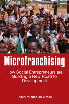 """Microfranchising: How Social Entrepreneurs Are Building a New Road to Development"" by Nick Sireau, Ashoka UK Fellow"