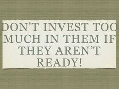 Don't invest too much if they aren't ready.