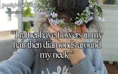 id rather have flowers in my hair then diamonds around my neck