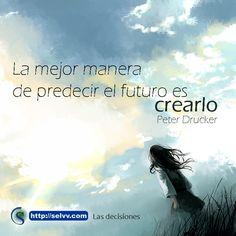 La mejor manera de predecir el futuro es crearlo. Peter Drucker. http://selvv.com/las-decisiones-son-un-poder/