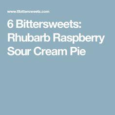 6 Bittersweets: Rhubarb Raspberry Sour Cream Pie