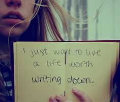 I just want to live a life worth writing down.