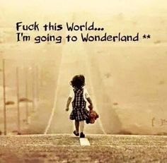 Fuck this world. I'm going to Wonderland. Wisdom Quotes, Me Quotes, Funny Quotes, Famous Quotes, The Words, Inspire Me, Life Lessons, Laughter, Wonderland