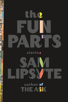 The Fun Parts, Sam Lipsyte  Sam Lipsyte is one of the funniest authors writing today.