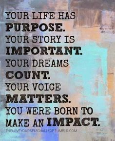 Your life has a purpose. Your story is important. Your dreams matter. Your voice counts. You were born to make an impact. - #quote