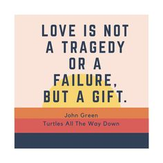 """Love is not a tragedy or a failure, but a gift"" John Green, Turtles All The Way Down"